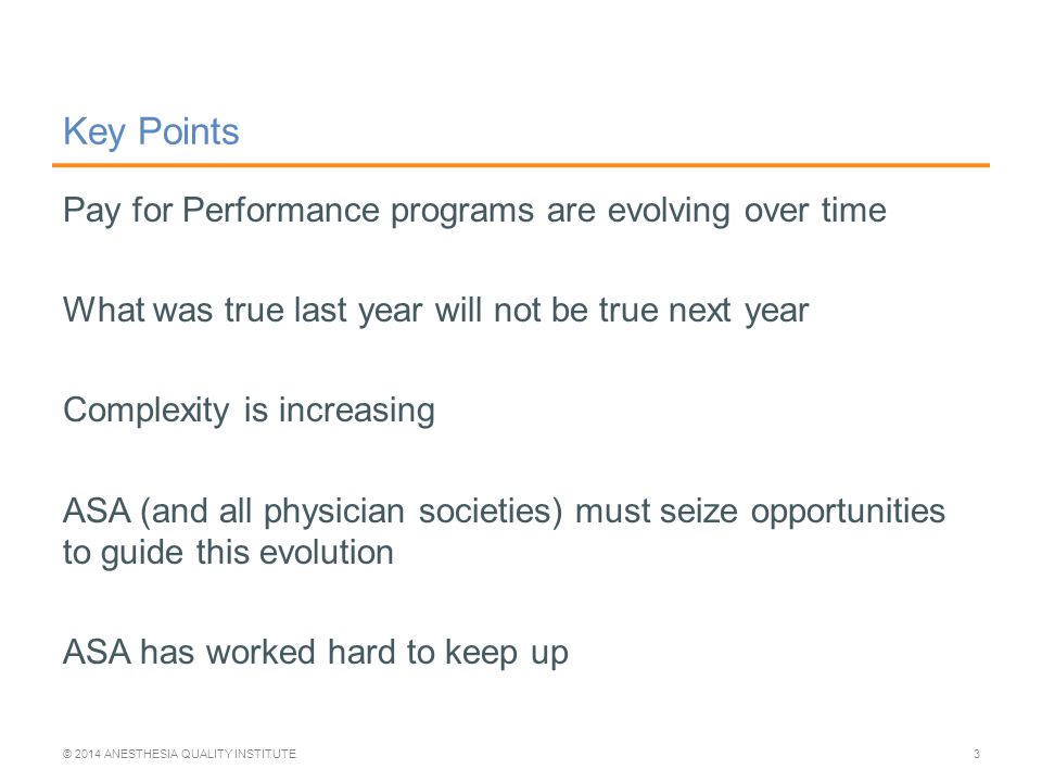 Key Points Pay for Performance programs are evolving over time What was true last year will not be true next year Complexity is increasing ASA (and all physician societies) must seize opportunities to guide this evolution ASA has worked hard to keep up © 2014 ANESTHESIA QUALITY INSTITUTE3