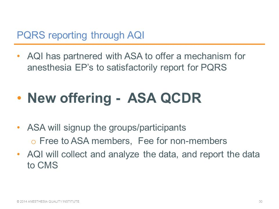AQI has partnered with ASA to offer a mechanism for anesthesia EP's to satisfactorily report for PQRS New offering - ASA QCDR ASA will signup the groups/participants o Free to ASA members, Fee for non-members AQI will collect and analyze the data, and report the data to CMS PQRS reporting through AQI © 2014 ANESTHESIA QUALITY INSTITUTE30