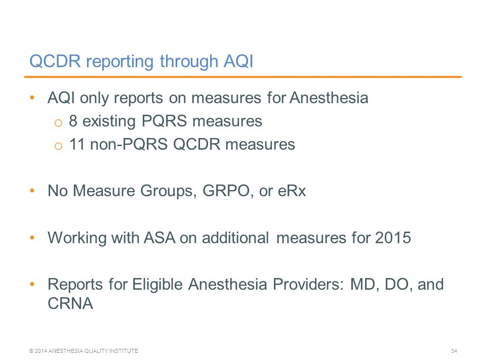 AQI only reports on measures for Anesthesia o 8 existing PQRS measures o 11 non-PQRS QCDR measures No Measure Groups, GRPO, or eRx Working with ASA on additional measures for 2015 Reports for Eligible Anesthesia Providers: MD, DO, and CRNA QCDR reporting through AQI © 2014 ANESTHESIA QUALITY INSTITUTE34