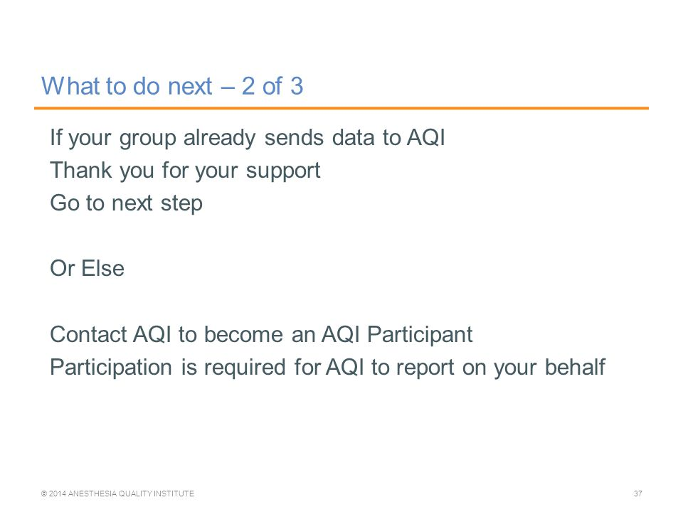 If your group already sends data to AQI Thank you for your support Go to next step Or Else Contact AQI to become an AQI Participant Participation is required for AQI to report on your behalf What to do next – 2 of 3 © 2014 ANESTHESIA QUALITY INSTITUTE37