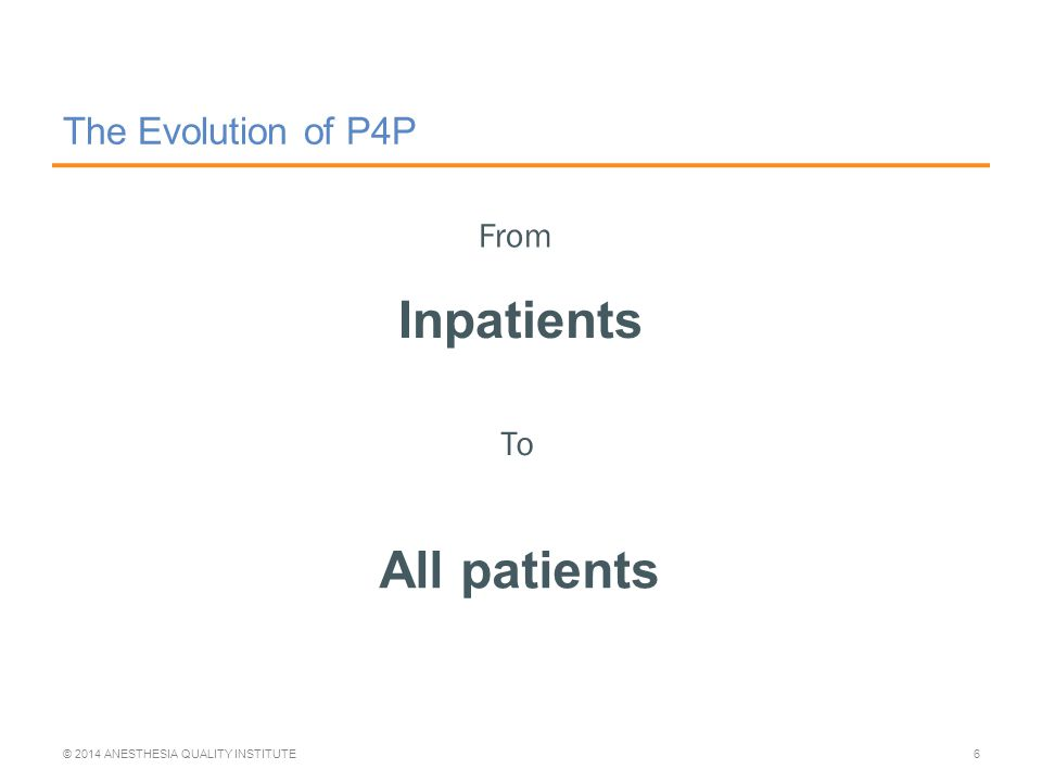 The Evolution of P4P Inpatients © 2014 ANESTHESIA QUALITY INSTITUTE6 From To All patients