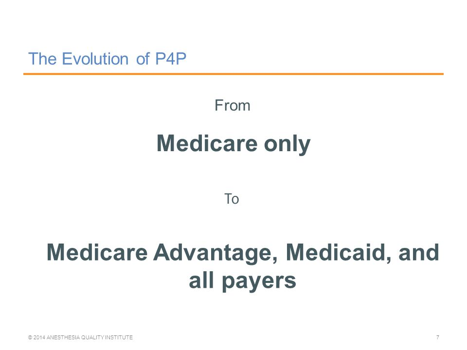 The Evolution of P4P Medicare only © 2014 ANESTHESIA QUALITY INSTITUTE7 From To Medicare Advantage, Medicaid, and all payers