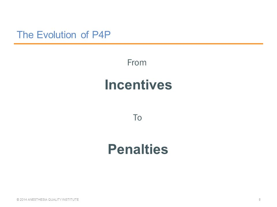 The Evolution of P4P Incentives © 2014 ANESTHESIA QUALITY INSTITUTE8 From To Penalties