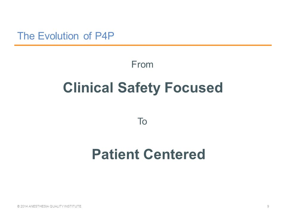 The Evolution of P4P Clinical Safety Focused © 2014 ANESTHESIA QUALITY INSTITUTE9 From To Patient Centered