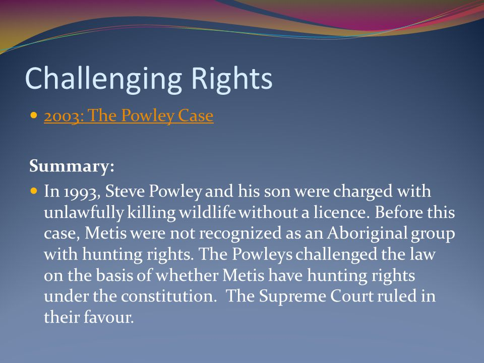 Challenging Rights 2003: The Powley Case Summary: In 1993, Steve Powley and his son were charged with unlawfully killing wildlife without a licence.