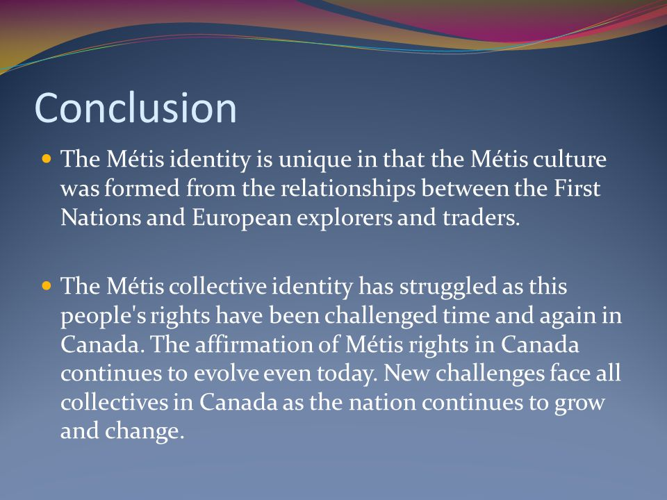 Conclusion The Métis identity is unique in that the Métis culture was formed from the relationships between the First Nations and European explorers a