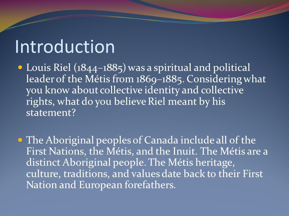 Introduction Louis Riel (1844–1885) was a spiritual and political leader of the Métis from 1869–1885. Considering what you know about collective ident