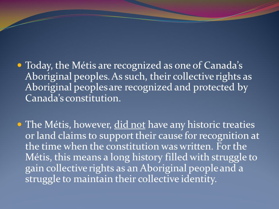 Today, the Métis are recognized as one of Canada's Aboriginal peoples. As such, their collective rights as Aboriginal peoples are recognized and prote