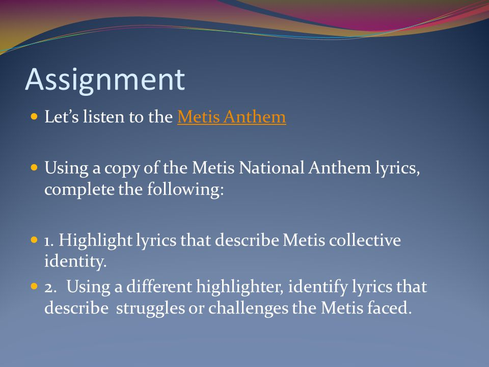 Assignment Let's listen to the Metis AnthemMetis Anthem Using a copy of the Metis National Anthem lyrics, complete the following: 1. Highlight lyrics