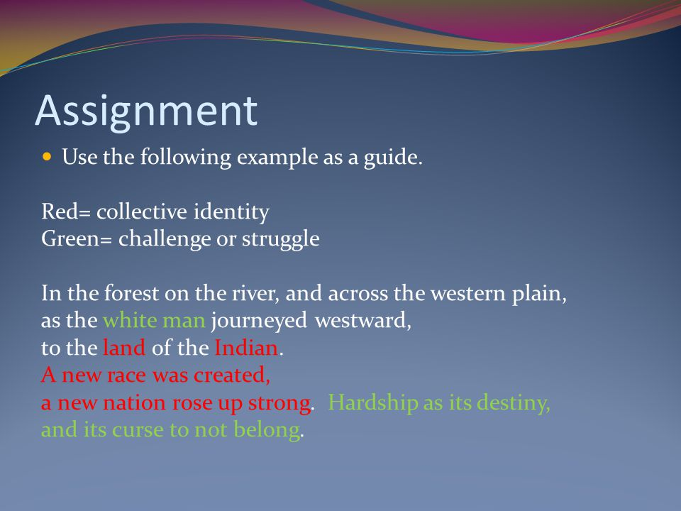 Assignment Use the following example as a guide. Red= collective identity Green= challenge or struggle In the forest on the river, and across the west