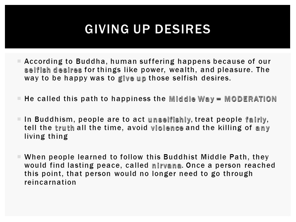 selfish desires give up  According to Buddha, human suffering happens because of our selfish desires for things like power, wealth, and pleasure.