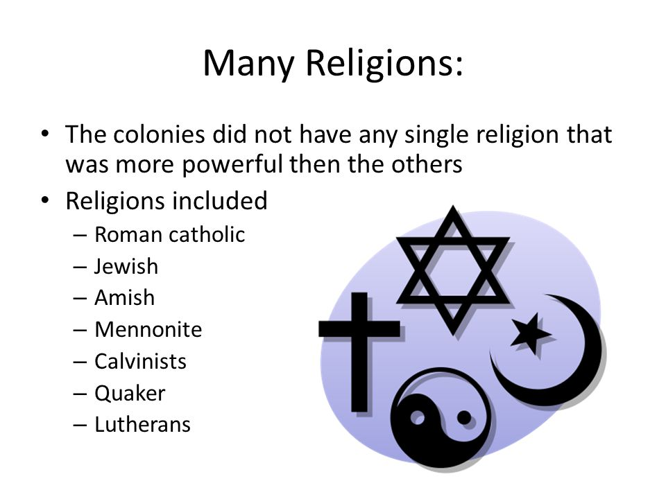 Many Religions: The colonies did not have any single religion that was more powerful then the others Religions included – Roman catholic – Jewish – Amish – Mennonite – Calvinists – Quaker – Lutherans
