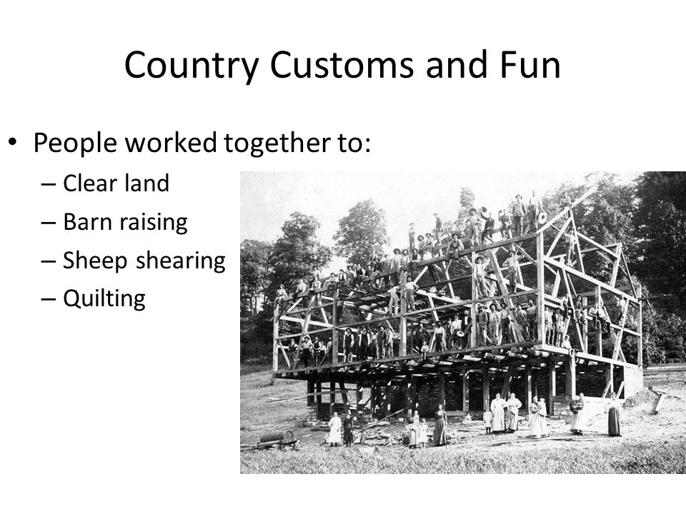 Country Customs and Fun People worked together to: – Clear land – Barn raising – Sheep shearing – Quilting