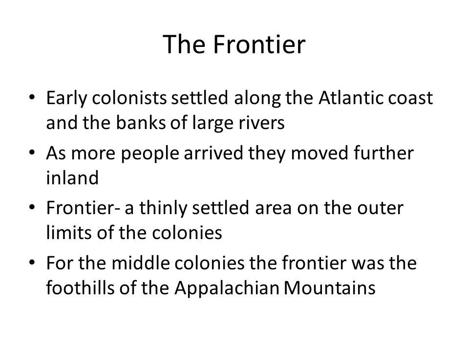 The Frontier Early colonists settled along the Atlantic coast and the banks of large rivers As more people arrived they moved further inland Frontier-