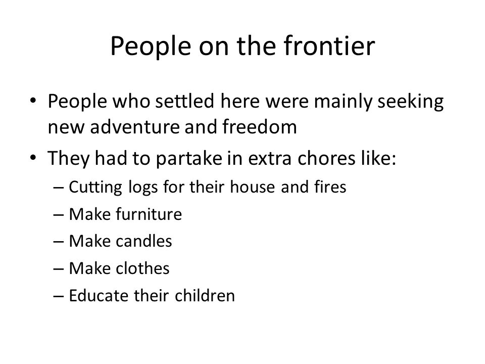 People on the frontier People who settled here were mainly seeking new adventure and freedom They had to partake in extra chores like: – Cutting logs