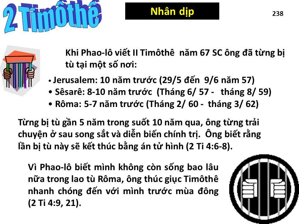 Occasion 238 Nhân dịp Khi Phao-lô viết II Timôthê n ă m 67 SC ông đ ã từng bị tù tại một số n ơ i: Vì Phao-lô biết mình không còn sống bao lâu nữa trong lao tù Rôma, ông thúc giục Timôthê nhanh chóng đ ến với mình tr ư ớc mùa đ ông (2 Ti 4:9, 21).