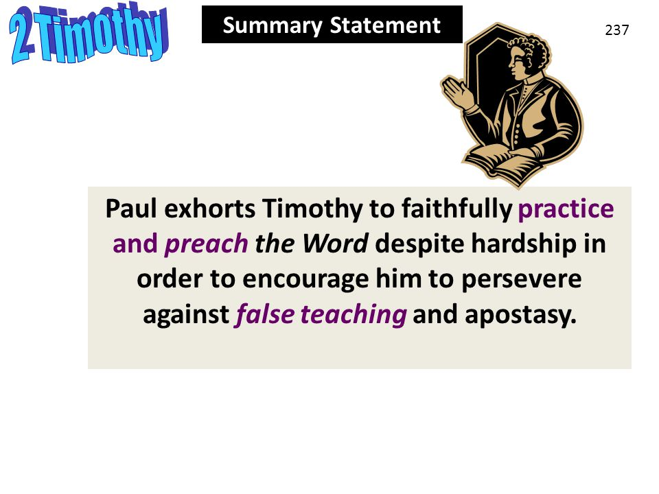 Summary Statement 237 Summary Statement Paul exhorts Timothy to faithfully practice and preach the Word despite hardship in order to encourage him to persevere against false teaching and apostasy.