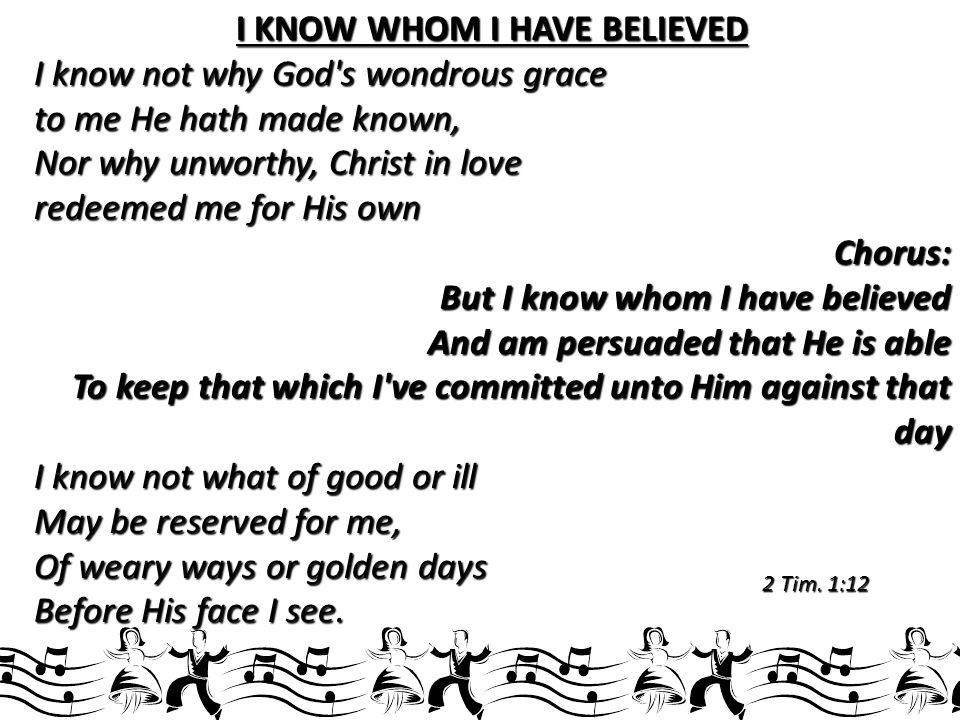 I KNOW WHOM I HAVE BELIEVED I know not why God s wondrous grace to me He hath made known, Nor why unworthy, Christ in love redeemed me for His own Chorus: But I know whom I have believed And am persuaded that He is able To keep that which I ve committed unto Him against that day I know not what of good or ill May be reserved for me, Of weary ways or golden days Before His face I see.
