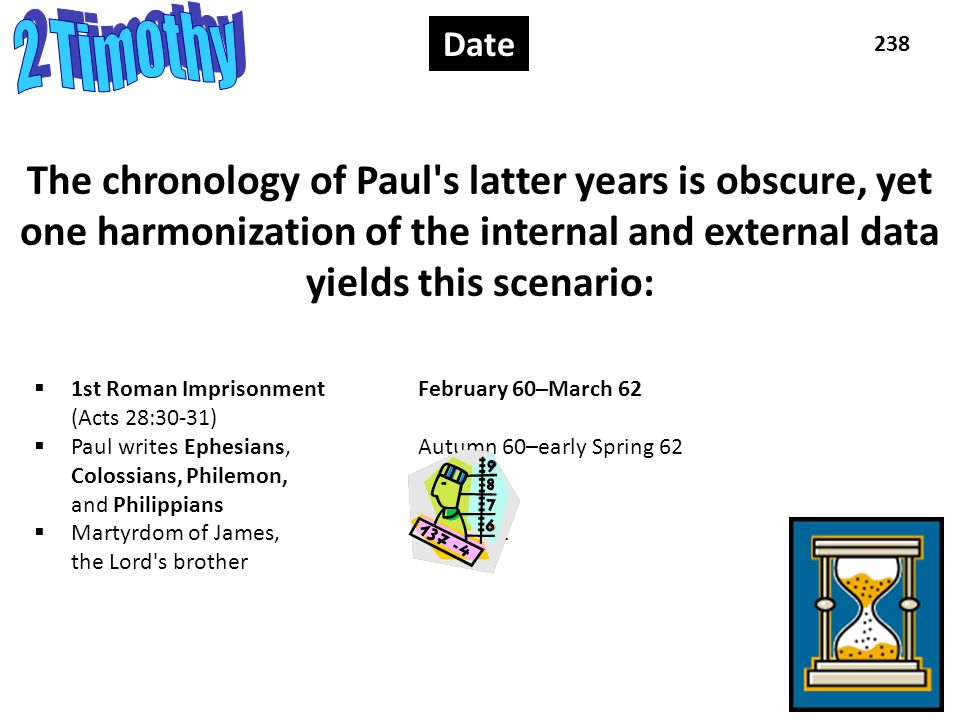 Date 1 238 Date The chronology of Paul s latter years is obscure, yet one harmonization of the internal and external data yields this scenario:  1st Roman Imprisonment February 60–March 62 (Acts 28:30-31)  Paul writes Ephesians, Autumn 60–early Spring 62 Colossians, Philemon, and Philippians  Martyrdom of James,Spring 62 the Lord s brother