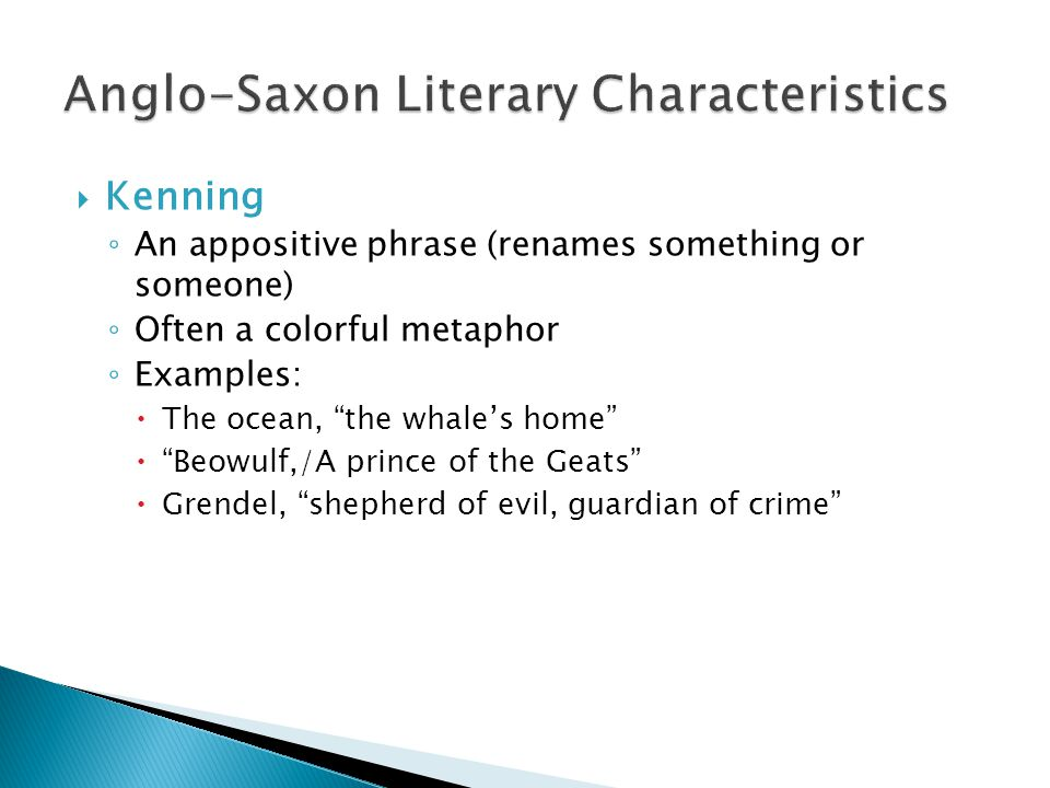  Kenning ◦ An appositive phrase (renames something or someone) ◦ Often a colorful metaphor ◦ Examples:  The ocean, the whale's home  Beowulf,/A prince of the Geats  Grendel, shepherd of evil, guardian of crime