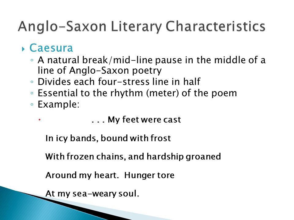  Caesura ◦ A natural break/mid-line pause in the middle of a line of Anglo-Saxon poetry ◦ Divides each four-stress line in half ◦ Essential to the rhythm (meter) of the poem ◦ Example: ...