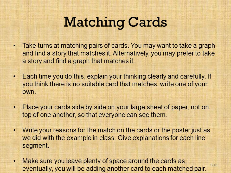 Matching Cards Take turns at matching pairs of cards. You may want to take a graph and find a story that matches it. Alternatively, you may prefer to