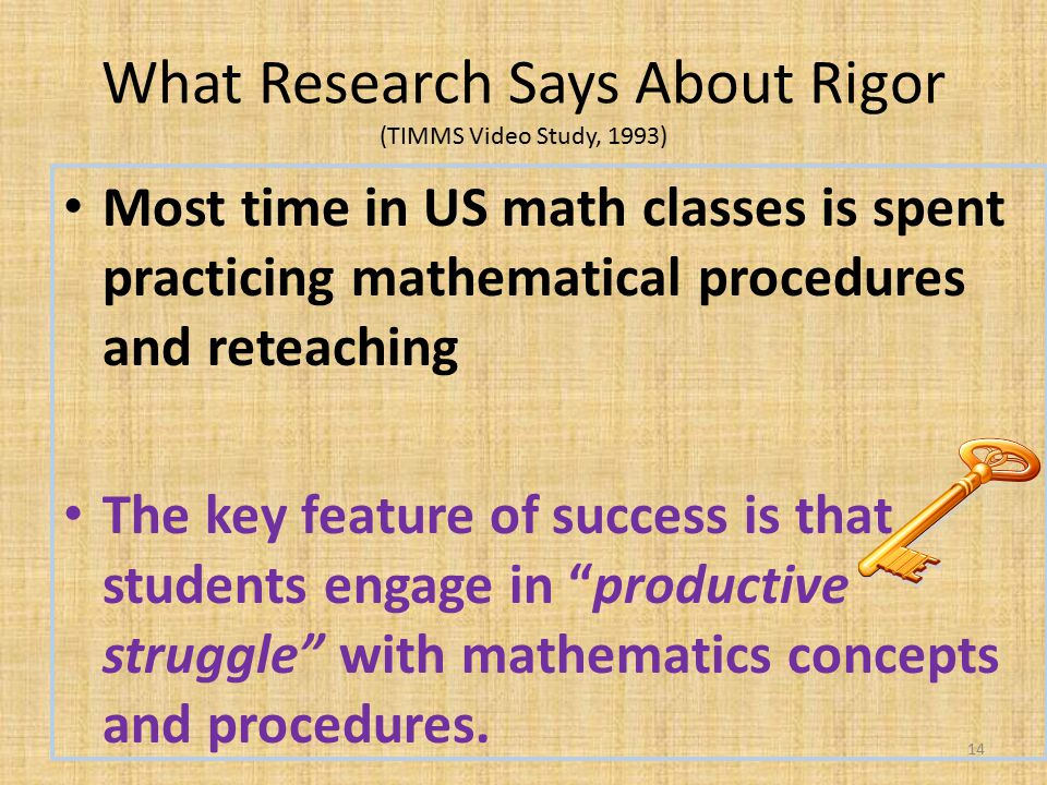 What Research Says About Rigor (TIMMS Video Study, 1993) Most time in US math classes is spent practicing mathematical procedures and reteaching The key feature of success is that students engage in productive struggle with mathematics concepts and procedures.