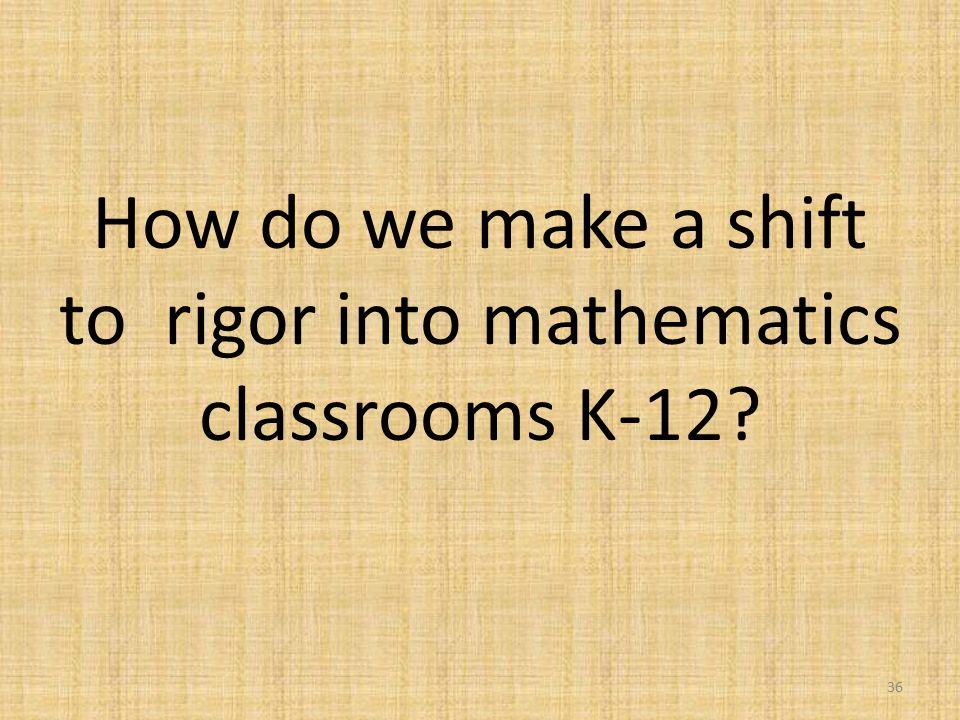 How do we make a shift to rigor into mathematics classrooms K-12? 36