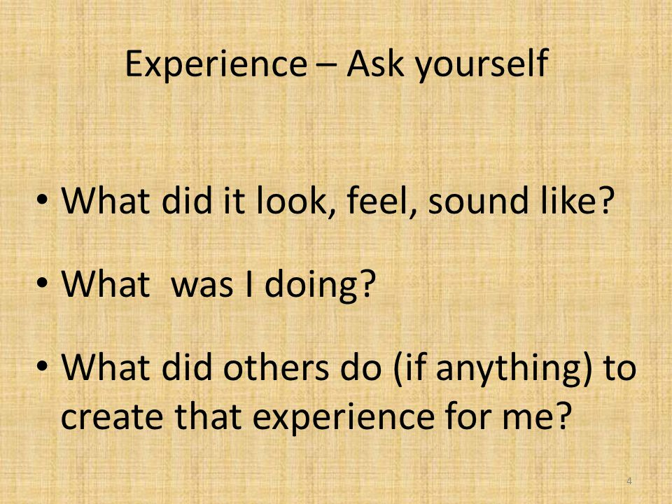 Experience – Ask yourself What did it look, feel, sound like.