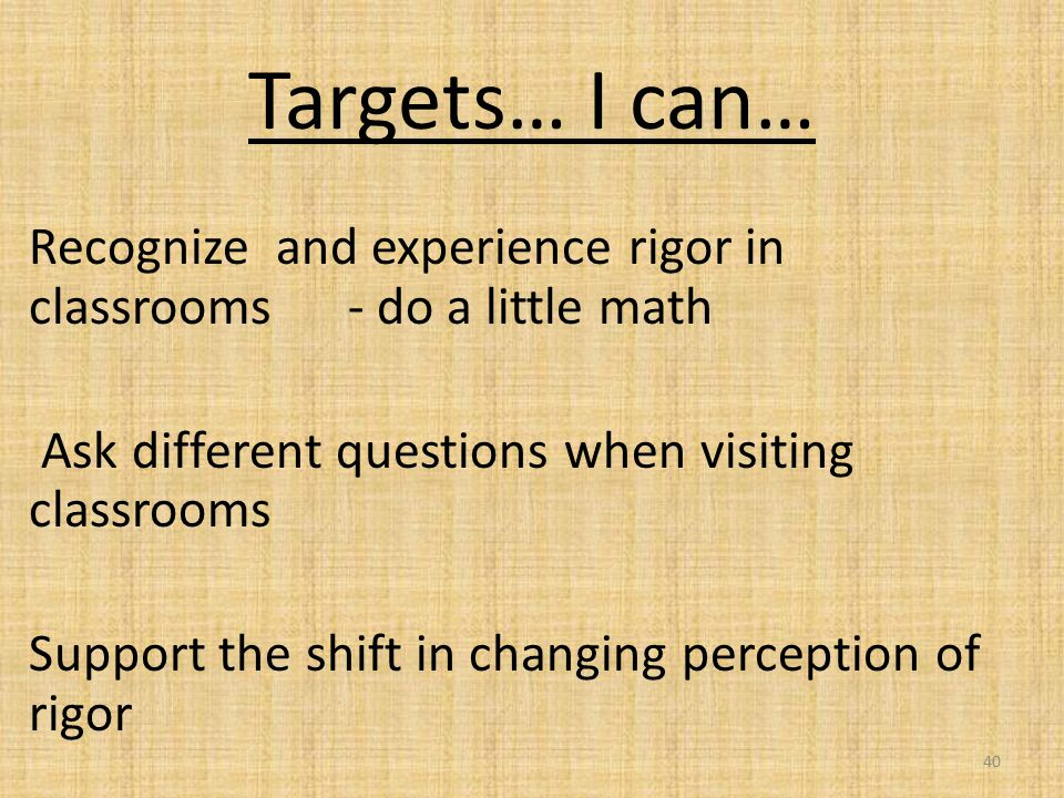 Targets… I can… Recognize and experience rigor in classrooms - do a little math Ask different questions when visiting classrooms Support the shift in changing perception of rigor 40