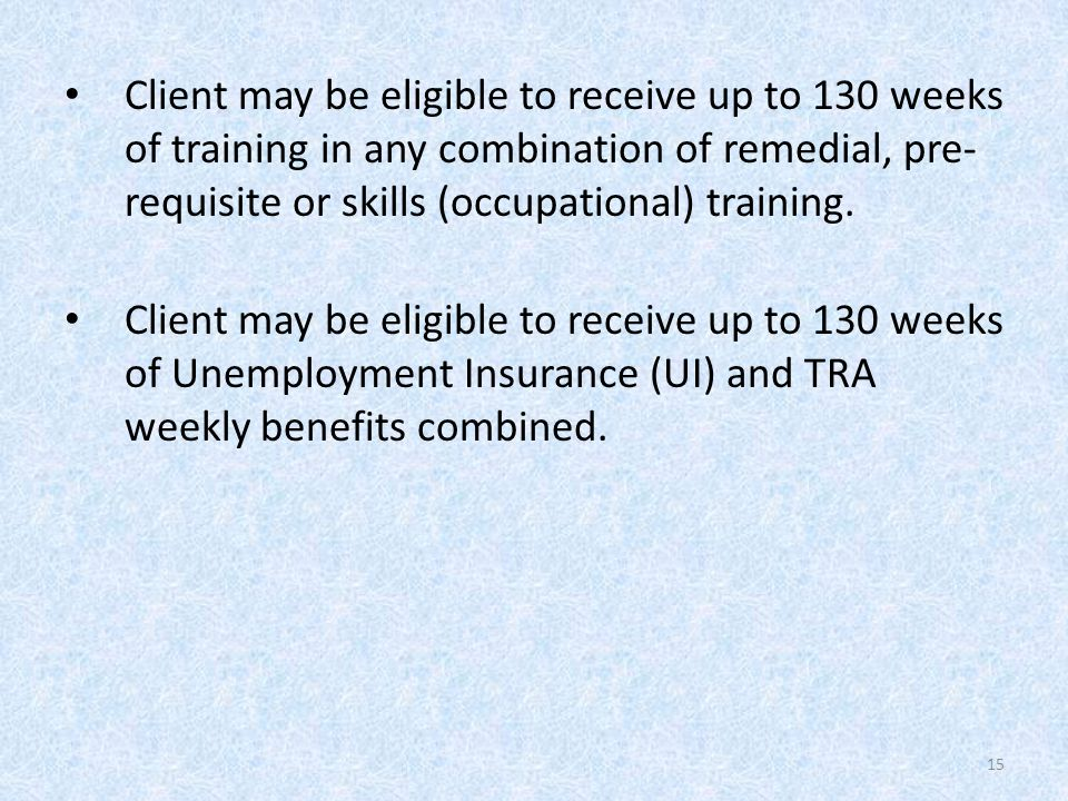 Client may be eligible to receive up to 130 weeks of training in any combination of remedial, pre- requisite or skills (occupational) training.
