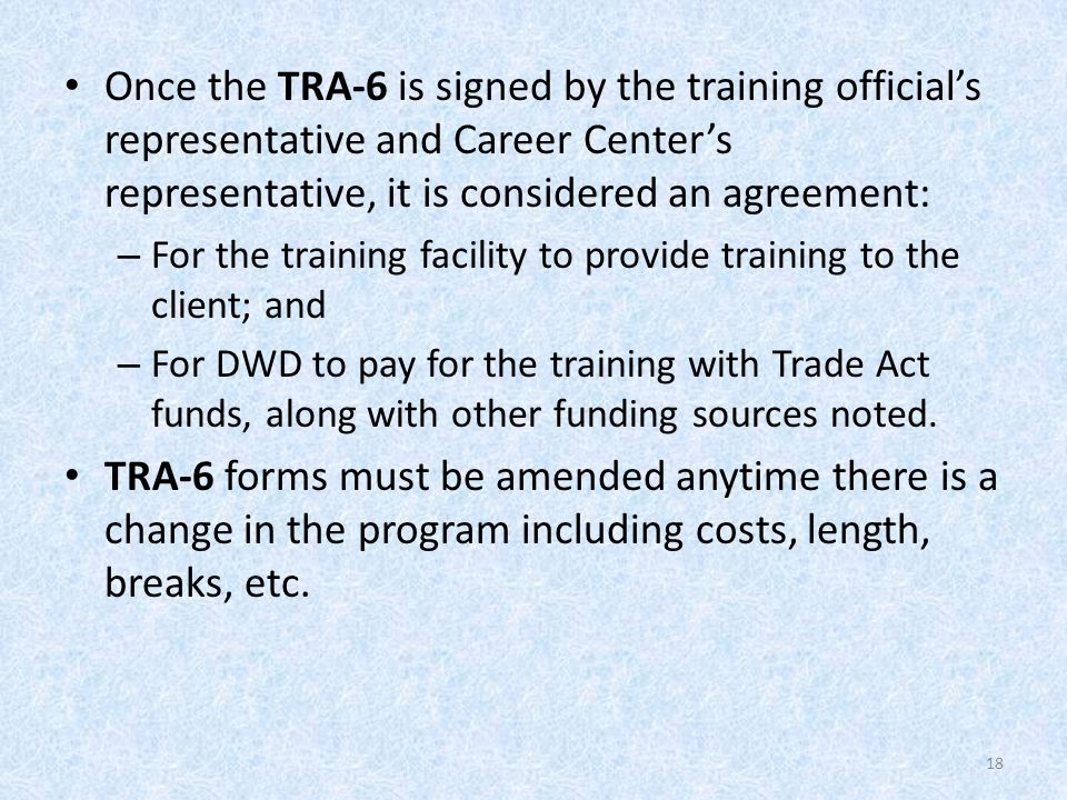 Once the TRA-6 is signed by the training official's representative and Career Center's representative, it is considered an agreement: – For the training facility to provide training to the client; and – For DWD to pay for the training with Trade Act funds, along with other funding sources noted.