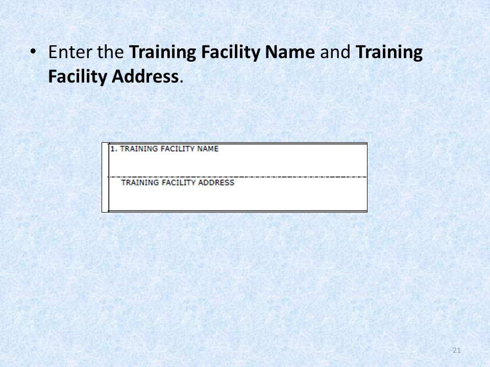 Enter the Training Facility Name and Training Facility Address. 21