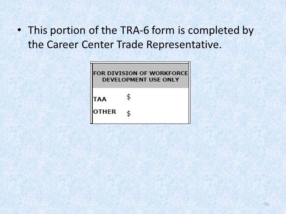 This portion of the TRA-6 form is completed by the Career Center Trade Representative. 35