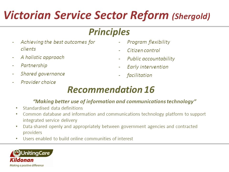 Victorian Service Sector Reform (Shergold) -Achieving the best outcomes for clients -A holistic approach -Partnership -Shared governance -Provider choice Principles -Program flexibility -Citizen control -Public accountability -Early intervention -facilitation Recommendation 16 Making better use of information and communications technology Standardised data definitions Common database and information and communications technology platform to support integrated service delivery Data shared openly and appropriately between government agencies and contracted providers Users enabled to build online communities of interest