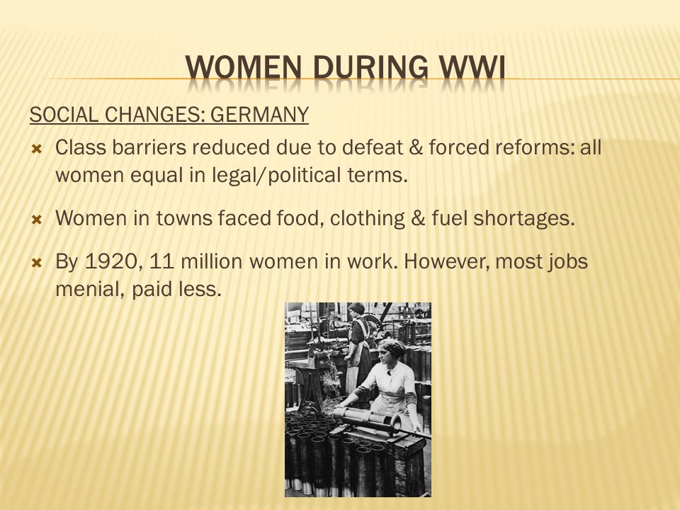 SOCIAL CHANGES: GERMANY  Class barriers reduced due to defeat & forced reforms: all women equal in legal/political terms.