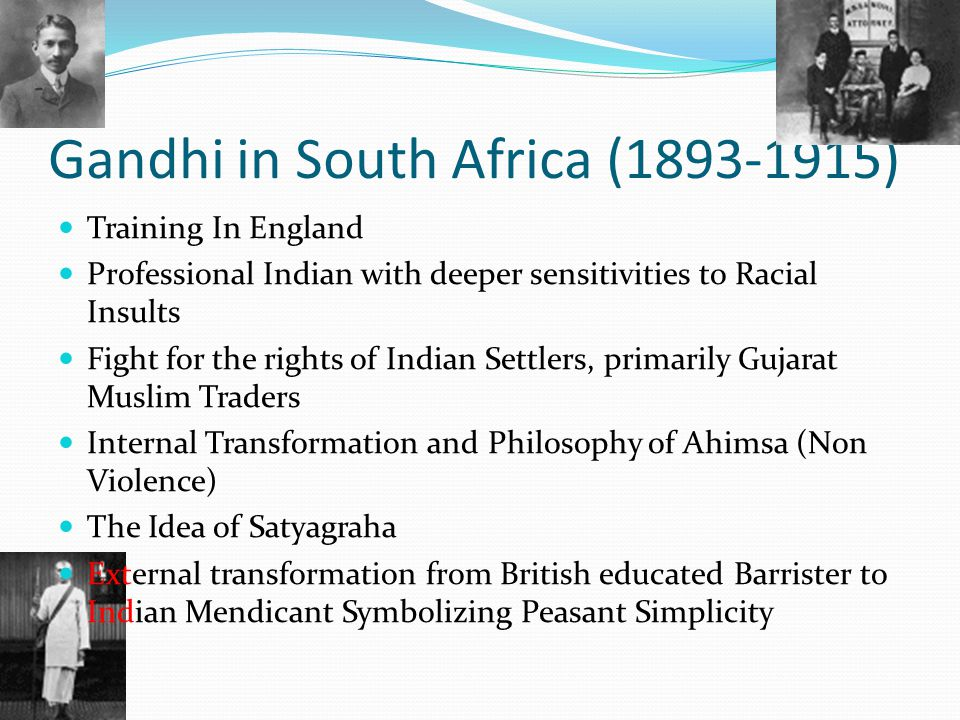 Gandhi in South Africa (1893-1915) Training In England Professional Indian with deeper sensitivities to Racial Insults Fight for the rights of Indian