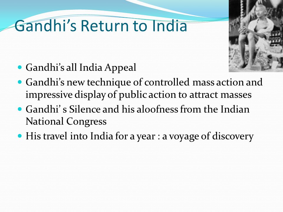 Gandhi's Return to India Gandhi's all India Appeal Gandhi's new technique of controlled mass action and impressive display of public action to attract