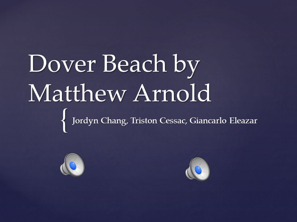 { Dover Beach by Matthew Arnold Jordyn Chang, Triston Cessac, Giancarlo Eleazar