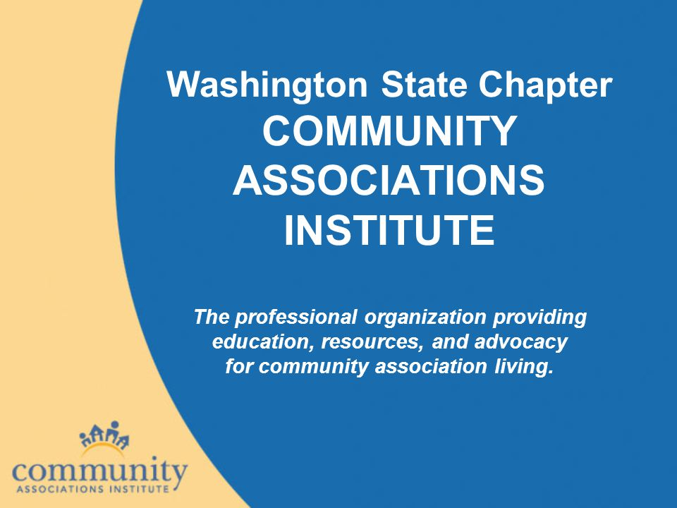Washington State Chapter COMMUNITY ASSOCIATIONS INSTITUTE The professional organization providing education, resources, and advocacy for community ass