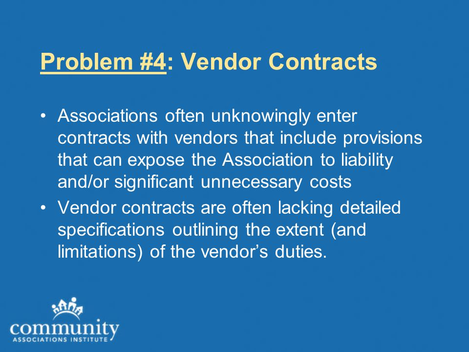 Problem #4: Vendor Contracts Associations often unknowingly enter contracts with vendors that include provisions that can expose the Association to li