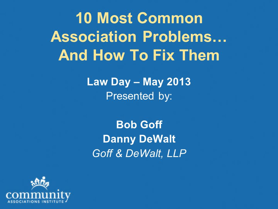 10 Most Common Association Problems… And How To Fix Them Law Day – May 2013 Presented by: Bob Goff Danny DeWalt Goff & DeWalt, LLP