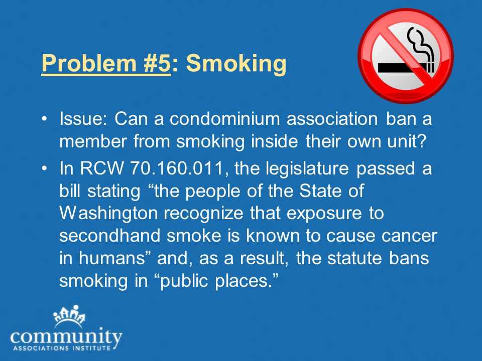 Problem #5: Smoking Issue: Can a condominium association ban a member from smoking inside their own unit? In RCW 70.160.011, the legislature passed a