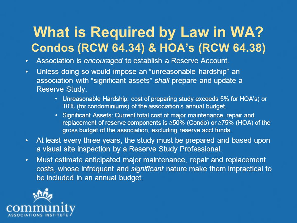 What is Required by Law in WA? Condos (RCW 64.34) & HOA's (RCW 64.38) Association is encouraged to establish a Reserve Account. Unless doing so would