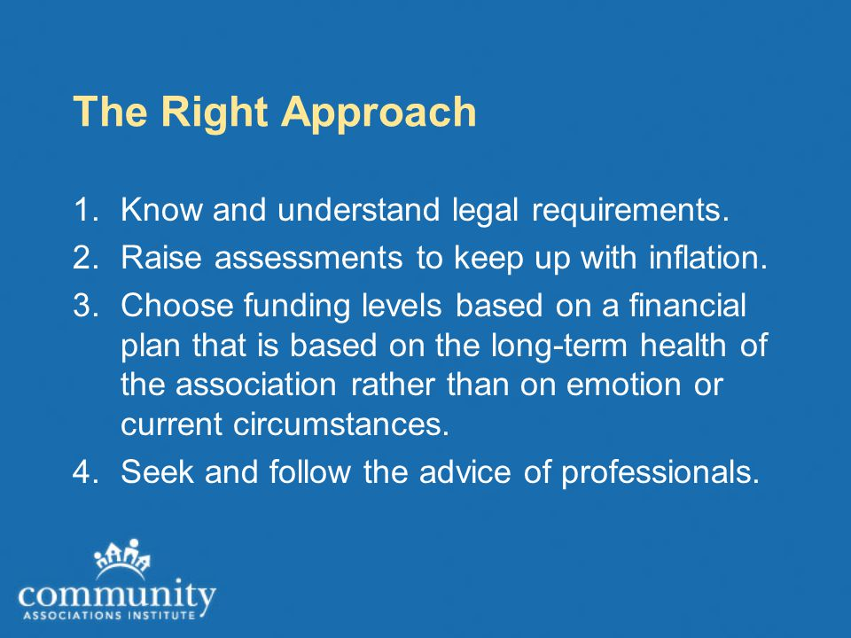 The Right Approach 1.Know and understand legal requirements. 2.Raise assessments to keep up with inflation. 3.Choose funding levels based on a financi