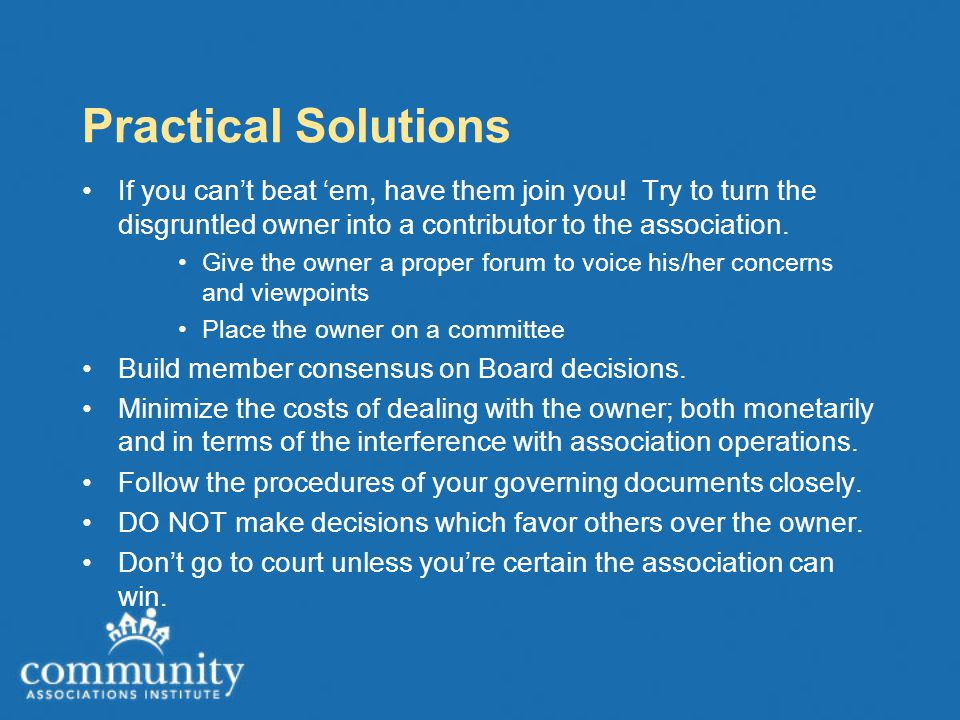 Practical Solutions If you can't beat 'em, have them join you! Try to turn the disgruntled owner into a contributor to the association. Give the owner