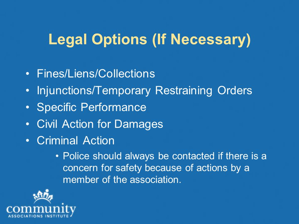 Legal Options (If Necessary) Fines/Liens/Collections Injunctions/Temporary Restraining Orders Specific Performance Civil Action for Damages Criminal A