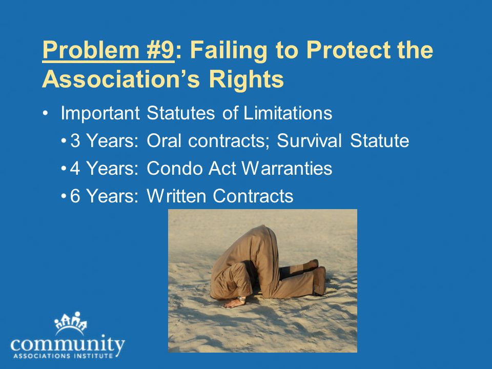 Problem #9: Failing to Protect the Association's Rights Important Statutes of Limitations 3 Years: Oral contracts; Survival Statute 4 Years: Condo Act