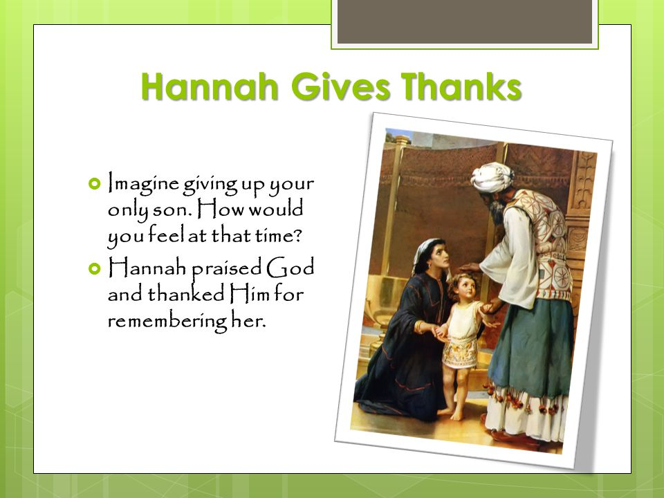 Hannah Gives Thanks  Imagine giving up your only son. How would you feel at that time?  Hannah praised God and thanked Him for remembering her.