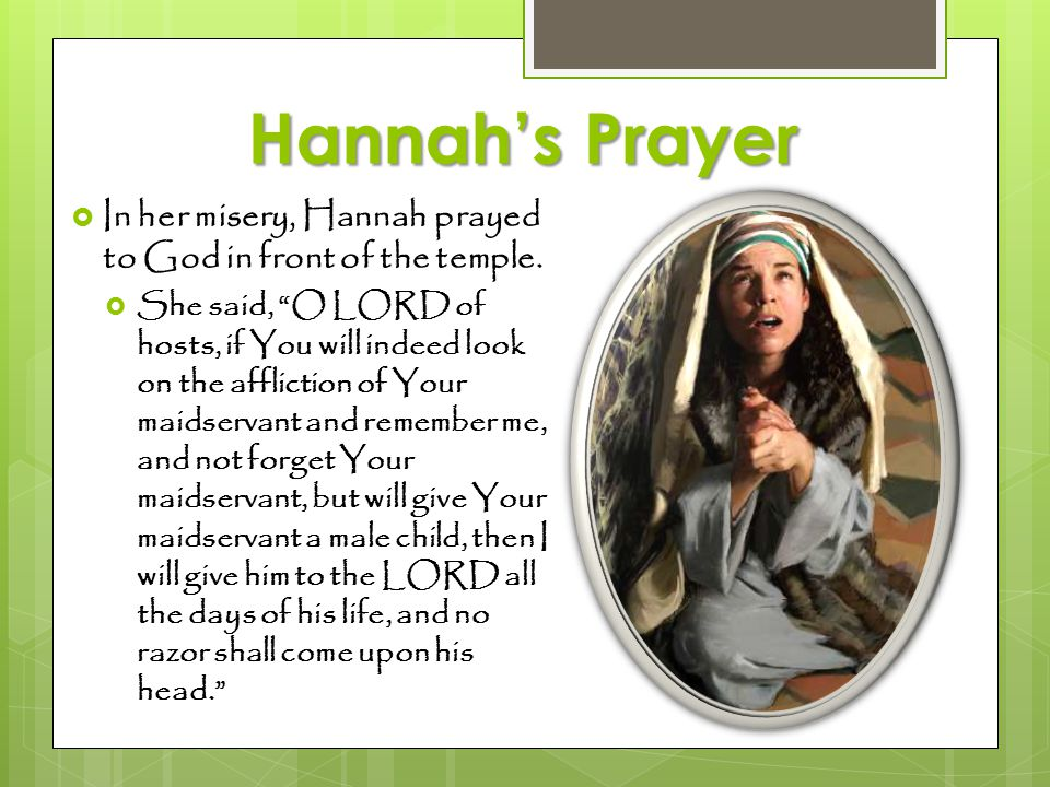 """Hannah's Prayer  In her misery, Hannah prayed to God in front of the temple.  She said, """"O LORD of hosts, if You will indeed look on the affliction"""